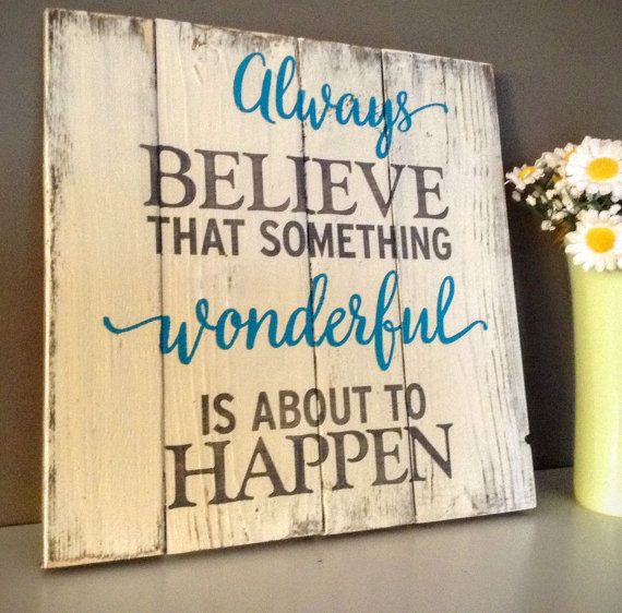 Always believe that something wonderful is about to happen! This rustic, handmade wooden sign was crafted with love by Wood Finds! It would make a unique gift for a friend or loved one, or display it on your own wall to add a little something special to your decor. Check out our website for more customization options:  http://www.woodfinds.com    rustic, handmade, shabby chic, wooden, decor, inspirational, gift, wedding gift, baby shower gift