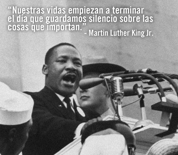 """""""Nuestras vidas empiezan a terminar el día que guardamos silencio sobre las cosas que importan"""". Martin Luther King Jr."""