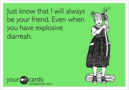 Just know that I will always be your friend. Even when you have explosive diarreah.