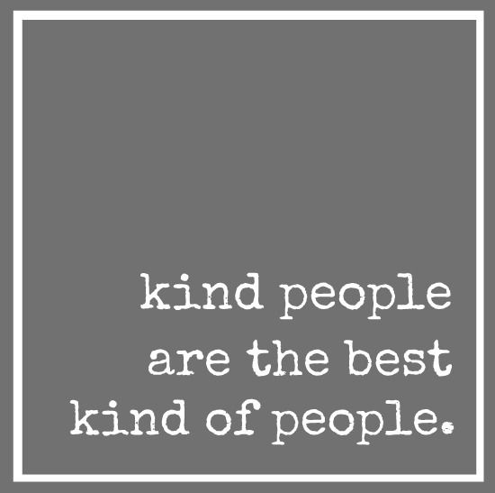 Kind people are the best people. They are, and I'm fortunate to know some of them.