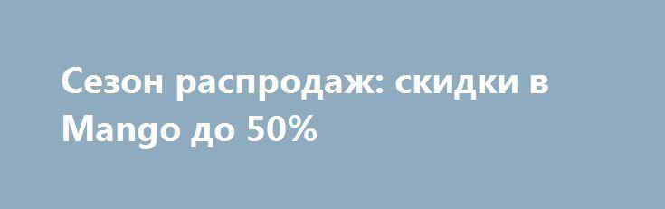 Сезон распродаж: скидки в Mango до 50% http://fashion-centr.ru/2016/07/04/%d1%81%d0%b5%d0%b7%d0%be%d0%bd-%d1%80%d0%b0%d1%81%d0%bf%d1%80%d0%be%d0%b4%d0%b0%d0%b6-%d1%81%d0%ba%d0%b8%d0%b4%d0%ba%d0%b8-%d0%b2-mango-%d0%b4%d0%be-50/  Отличная новость для модниц — сезон летних распродаж наконец-то наступил! Бренды приготовили для девушек приятные скидки, подарки и сюрпризы. Так, например, в магазинах Mango сегодня вы можете купить ..