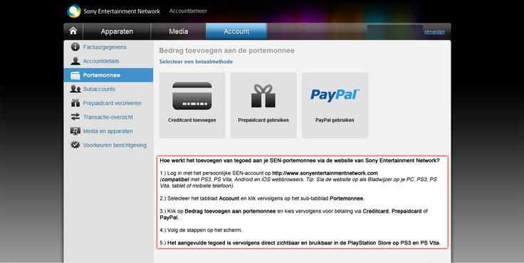 Het is vanaf nu mogelijk in België ook tegoed toe te voegen aan je SEN-account met behulp van PayPal via de website van Sony Computer Entertainment: https://account.sonyentertainmentnetwork.com/ (compatibel met de webbrowsers van PS3, PS Vita en Android + iOS apparaten, tip maak even een bladwijzer van de website).    Na de toevoeging van het tegoed op de website, kun je het direct gebruiken in de PlayStation Store op je PS3 of PS Vita.