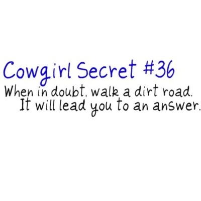 Cowgirl Secret 36... this is so true.. i think one year i spent the whole time on that dirt road just thinking