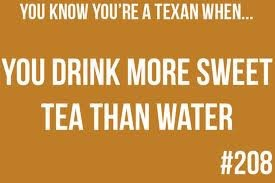 You know you're a Texan when you drink more sweet tea than water