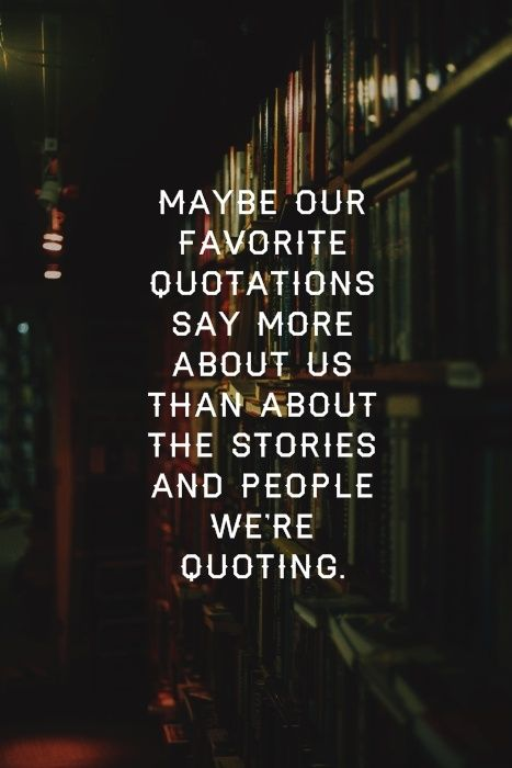 Maybe our favorite quotations say more about us than about the stories and people we're quoting. --John Green