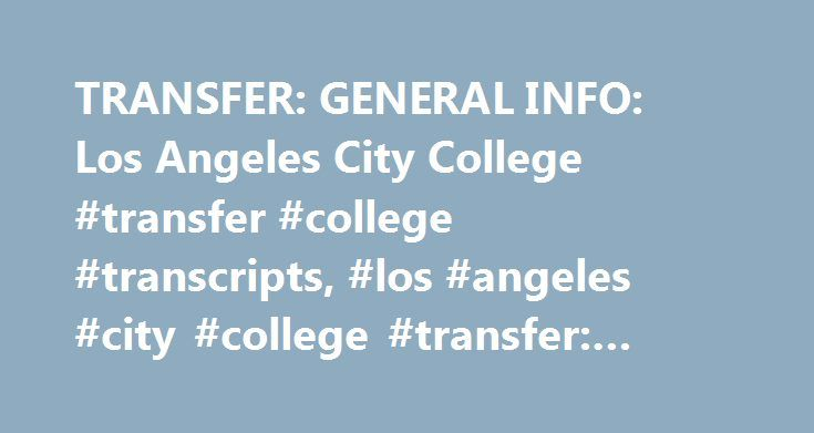 TRANSFER: GENERAL INFO: Los Angeles City College #transfer #college #transcripts, #los #angeles #city #college #transfer: #general #info http://furniture.nef2.com/transfer-general-info-los-angeles-city-college-transfer-college-transcripts-los-angeles-city-college-transfer-general-info/  # TRANSFER: GENERAL INFORMATION Helping You Transfer By starting your college career at Los Angeles City College you can: SAVE MONEY: Finish the first two years of your Bachelor's degree for hundreds to…