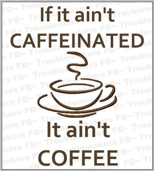 If it ain't caffeinated, it ain't coffee!