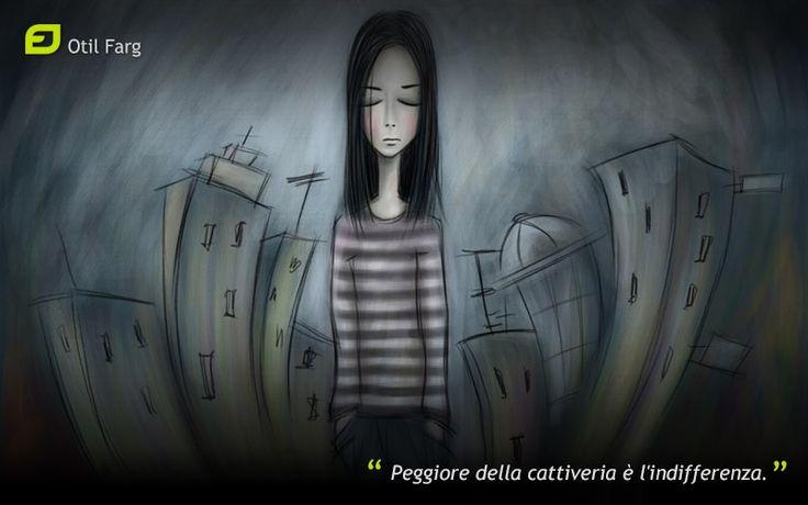 Peggiore della cattiveria è l'indifferenza. (Otil Farg)