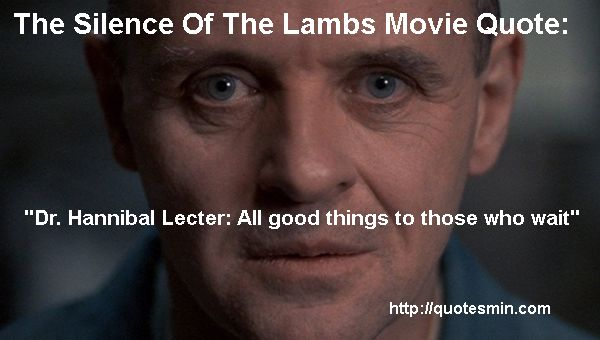 """The Silence Of The Lambs Movie Quote:  """"Dr. Hannibal Lecter: All good things to those who wait""""  For more quotes from this Film http://quotesmin.com/movie/The-Silence-of-the-Lambs.php"""