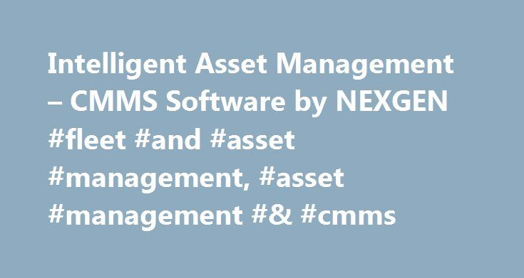 "Intelligent Asset Management – CMMS Software by NEXGEN #fleet #and #asset #management, #asset #management #& #cmms http://sudan.nef2.com/intelligent-asset-management-cmms-software-by-nexgen-fleet-and-asset-management-asset-management-cmms/  # Asset Management Software Comprehensive Intuitive Robust Intelligent Industries Utilities Facilities Manufacturing Fleet Public Works Only NEXGEN brings you Advanced Asset Management Planning Our clients say it best ""Choosing NEXGEN was the best…"