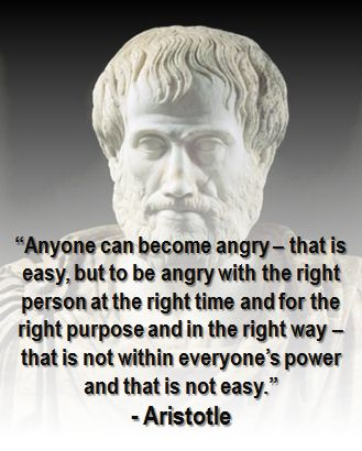 """""""Anyone can become angry – that is easy, but to be angry with the right person at the right time and for the right purpose and in the right way – that is not within everyone's power and that is not easy."""" - Aristotle"""