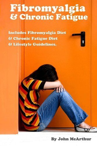 Fibromyalgia And Chronic Fatigue: A Step-By-Step Guide For Fibromyalgia Treatment And Chronic Fatigue Syndrome Treatment. Includes Fibromyalgia Diet And Chronic Fatigue Diet And Lifestyle Guidelines.