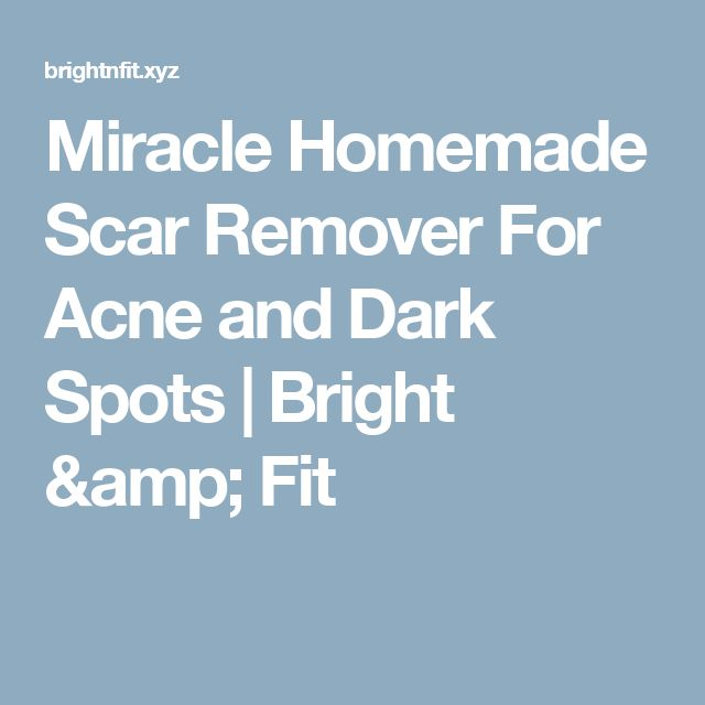 Miracle Homemade Scar Remover For Acne and Dark Spots  |  Bright & Fit