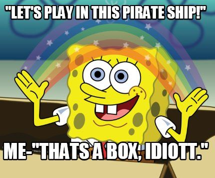 "Meme Maker - ""LET'S PLAY IN THIS PIRATE SHIP!"" ME-""THATS A BOX, IDIOTT."" Meme Maker!"