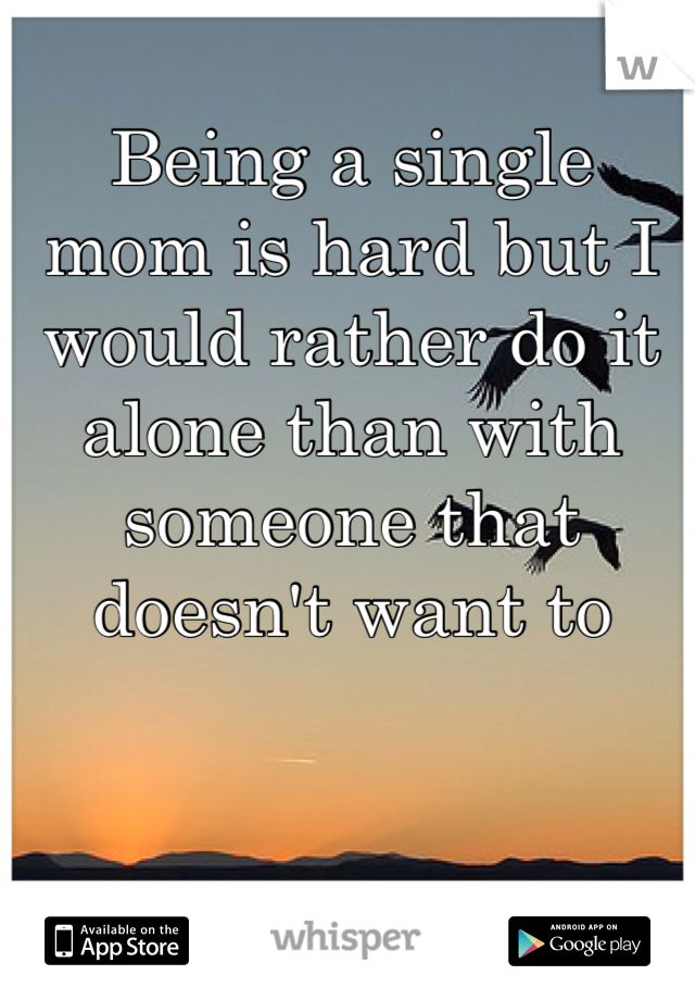 Being A Single Mom Is Hard But I Would Rather Do It Alone Than With
