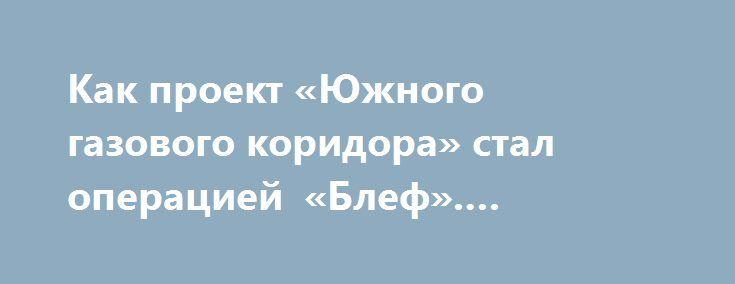 Как проект «Южного газового коридора» стал операцией «Блеф». Станислав Тарасов https://apral.ru/2017/07/16/kak-proekt-yuzhnogo-gazovogo-koridora-stal-operatsiej-blef-stanislav-tarasov.html  Морнингстар вновь напомнил о себе и не только Азербайджану Бывший специальный посланник госсекретаря США по каспийским энергетическим проектам, бывший посол США в Азербайджане Ричард Морнингстар в статье, опубликованной изданием The Hill вновь напомнил о себе Баку. И не только ему. В азербайджанской…