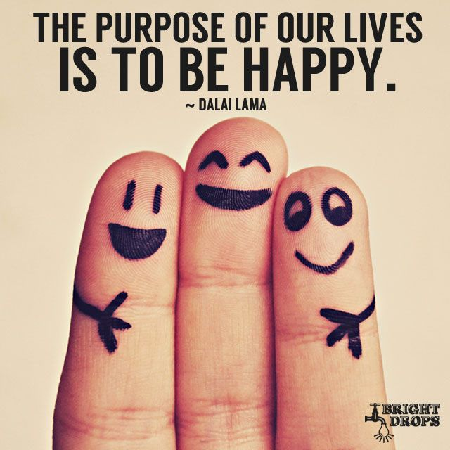 """The purpose of our lives is to be happy."" ~Dalai Lama"