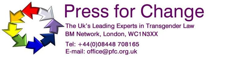 Press For Change. The UK's Leading Experts in TRansgender Law. BM Network, London, WC1N 3XX Tel: +44(0)08448 708165 E-mail: office@pfc.org.u...