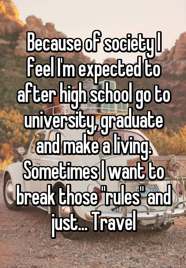 """Because of society I feel I'm expected to after high school go to university, graduate and make a living. Sometimes I want to break those """"rules"""" and just... Travel"""