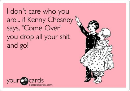 I don't care who you are... if Kenny Chesney says, 'Come Over' you drop all your shit and go!