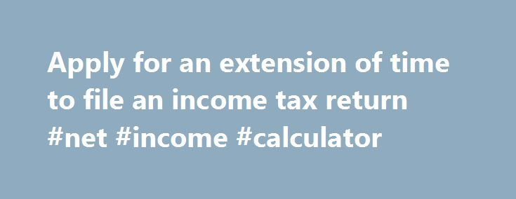 Apply for an extension of time to file an income tax return #net #income #calculator http://incom.remmont.com/apply-for-an-extension-of-time-to-file-an-income-tax-return-net-income-calculator/  #federal income tax extension form # Apply for an extension of time to file an income tax return If you cannot file on time, you can get an automatic six-month extension of time to file Form IT-201, Resident Income Tax Return. or Form IT-203, Nonresident and Part-Year Resident Income Tax Return. You…