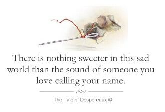 """There is nothing sweeter in this sad world than the sound of someone you love calling your name.""  ― Kate DiCamillo, The Tale of Despereaux"