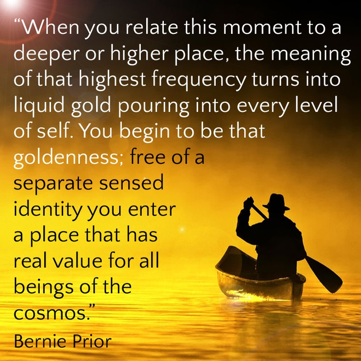 """When you relate this moment to a deeper or higher place, the meaning of that highest frequency turns into liquid gold pouring into every level of self. You begin to be that goldenness; free of a separate sensed identity you enter a place that has real value for all beings of the cosmos."" Bernie Prior"