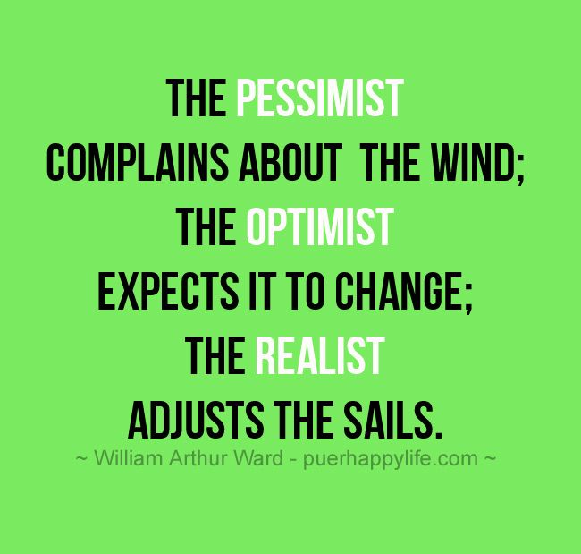 life-quote-The pessimist complains about the wind; the optimist expects it to change; the realist adjusts the sails.