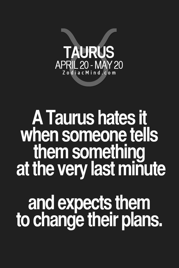A Taurus hates it when someone tells them something at the very last minute and expects them to change their plans.