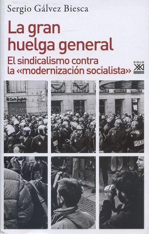 """La gran huelga general : el sindicalismo contra la """"modernización socialista"""" / Sergio Gálvez Biesca. Madrid : Siglo XXI de España, D.L. 2017"""