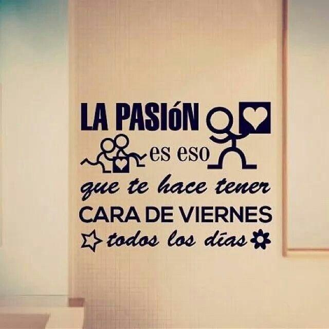 .La pasión es eso que te hace tener cara de viernes todos los lunes #motivación