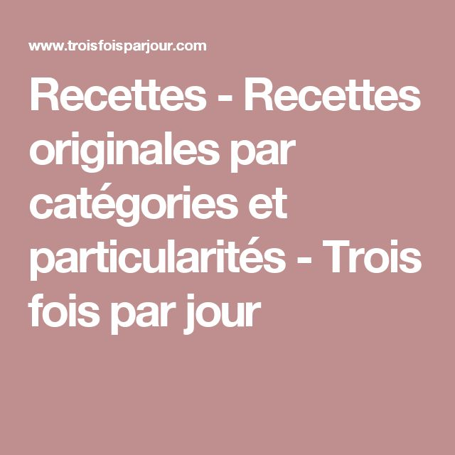 Recettes - Recettes originales par catégories et particularités - Trois fois par jour