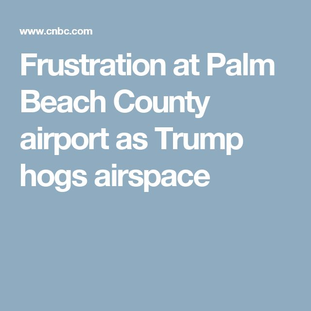 Frustration at Palm Beach County airport as Trump hogs airspace