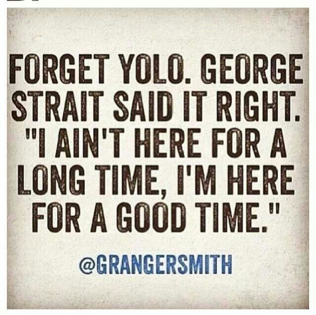 """Forget YOLO. George Strait said it right. """"I ain't here for a long time, I'm here for a good time."""""""