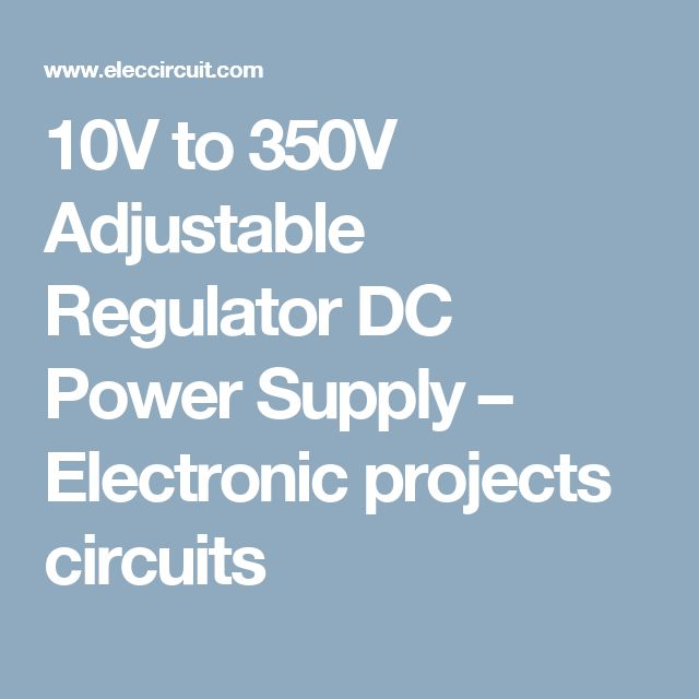 10V to 350V Adjustable Regulator DC Power Supply – Electronic projects circuits