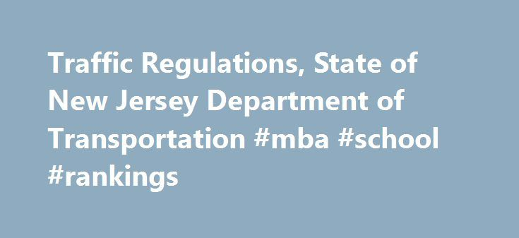 Traffic Regulations, State of New Jersey Department of Transportation #mba #school #rankings http://laws.nef2.com/2017/05/02/traffic-regulations-state-of-new-jersey-department-of-transportation-mba-school-rankings/  #traffic laws # Traffic Regulations Overview This site contains traffic and parking regulations for roads under the jurisdiction of the State of New Jersey, from interstate highways to local municipalities. County and municipal traffic and parking regulations and ordinances are…