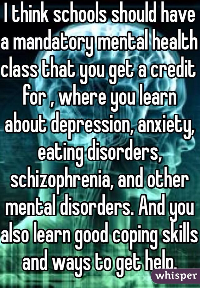I think schools should have a mandatory mental health class that you get a credit for , where you learn about depression, anxiety, eating disorders, schizophrenia, and other mental disorders. And you also learn good coping skills and ways to get help.