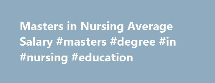 Masters in Nursing Average Salary #masters #degree #in #nursing #education http://south-sudan.remmont.com/masters-in-nursing-average-salary-masters-degree-in-nursing-education/  # Masters in Nursing Average Salary The demand is high for nurses, and consequently, the salaries of nurses with advanced education is increasing steadily. But exactly how much would a nurse with an advanced degree make per year? You may want to know this information before you commit to approximately two years of…