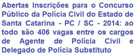 A Polícia Civil do Estado de Santa Catarina - PC/SC, faz saber, a quem interessar, da abertura de Concurso Público destinado a prover 406 (quatrocentos e seis) vagas entre os cargos de Agente de Polícia Civil e Delegado de Polícia Substituto da PC/SC. A escolaridade exigida aos Cargos é em Nível Superior. As remunerações são de R$ 3.201,84 (Agente) e de R$ 13.184,05 (Delegado).
