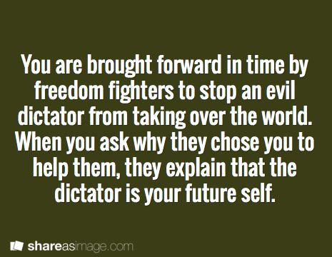 You are brought forward in time by freedom fighters to stop an evil dictator from taking over the world. When you ask why they chose you to help them, they explain that the dictator is your future self.