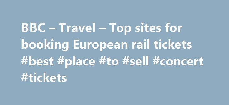BBC – Travel – Top sites for booking European rail tickets #best #place #to #sell #concert #tickets http://tickets.nef2.com/bbc-travel-top-sites-for-booking-european-rail-tickets-best-place-to-sell-concert-tickets/  Top sites for booking European rail tickets By Sean O'Neill 20 February 2013 European countries are constantly improving their intercity rail networks and high-speed trains have slashed travel times around the continent. Spain alone has built 3,000km of track for trains…