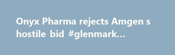 Onyx Pharma rejects Amgen s hostile bid #glenmark #pharma http://pharma.remmont.com/onyx-pharma-rejects-amgen-s-hostile-bid-glenmark-pharma/  #onyx pharma # Onyx Pharmaceuticals, Inc confirmed that it has received and rejected an unsolicited proposal from Amgen Inc. to acquire all of Onyx's outstanding shares and share equivalents for $120 per share in cash, subject to due diligence and other conditions. The Board of Directors of Onyx had evaluated the proposal made by Amgen with the…