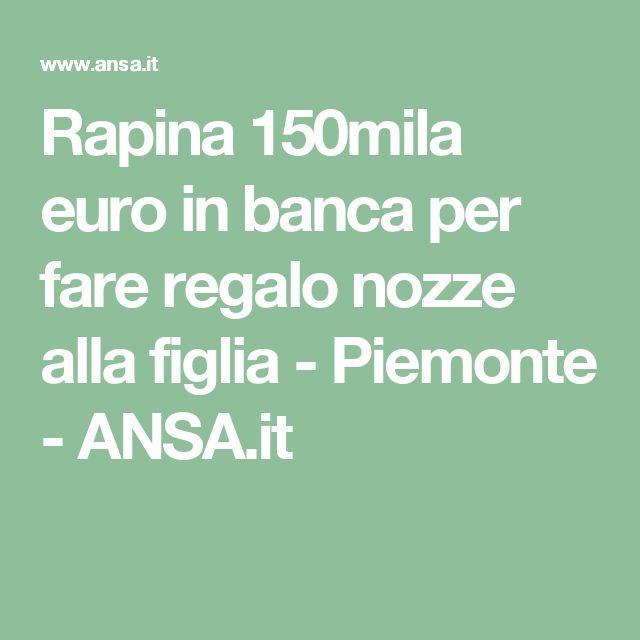 Rapina 150mila euro in banca per fare regalo nozze alla figlia - Piemonte - ANSA.it