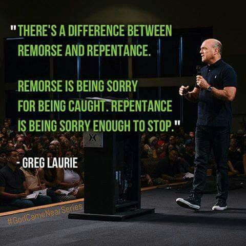 """""""There's a difference between remorse and repentance. Remorse is being sorry for being caught. Repentance is being sorry enough to stop."""" -Greg Laurie"""
