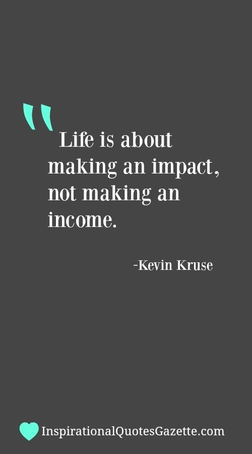 Life is about making an impact not an income<<<<I'd rather make an impact and an income<<