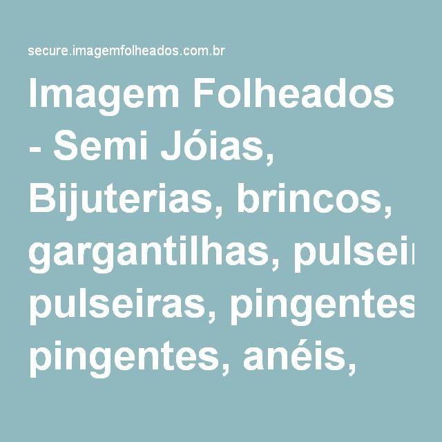 Imagem Folheados - Semi Jóias, Bijuterias, brincos, gargantilhas, pulseiras, pingentes, anéis, correntes