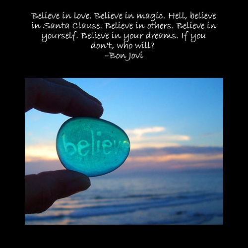 Believe in love. Believe in magic. Hell, believe in Santa Clause. Believe in others. Believe in yourself. Believe in your dreams. If you don't, who will? : Motivation Quotes, Music Bonjovi, Jon Bonjovi