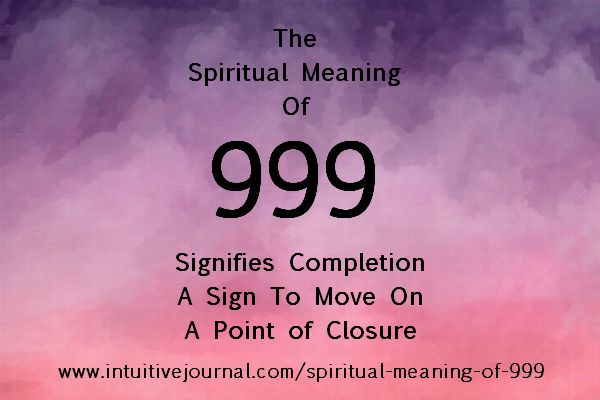 Spiritual Meaning of 999 - The repeating number 999 signifies the completion of a life sequence. 999 signifies the time of completion or passage of time. It could refer to completing a project, shifting careers, or giving up an outdated way of thinking. It can also be a sign to move on to the next lesson of life as a current lesson has just been learned. The angels applaud you and look forward to helping you move forward along your path…