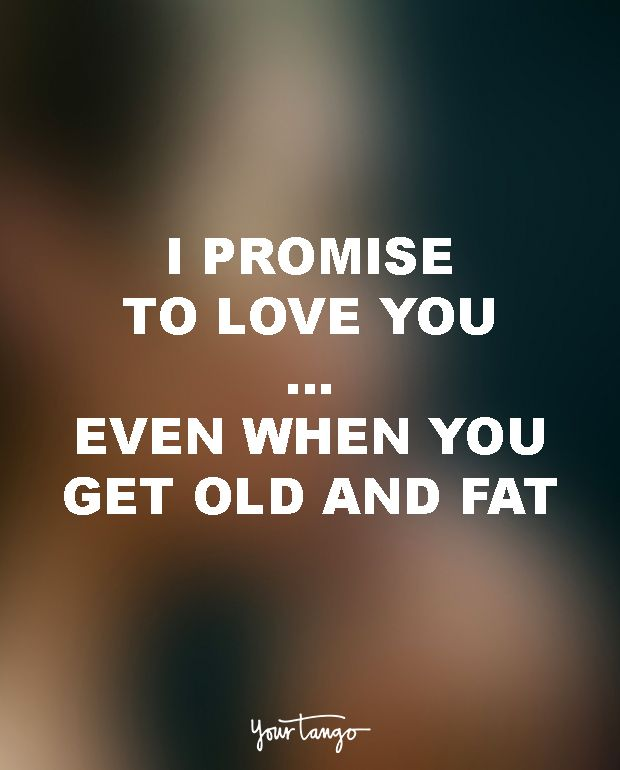 "18 Funny Love Quotes For The Most UN-Romantic Men  ""I promise to love you ... even when you get old and fat."""