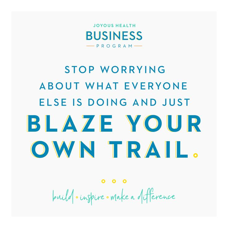 Stop worrying about what everyone else is doing and just blaze your own trail!